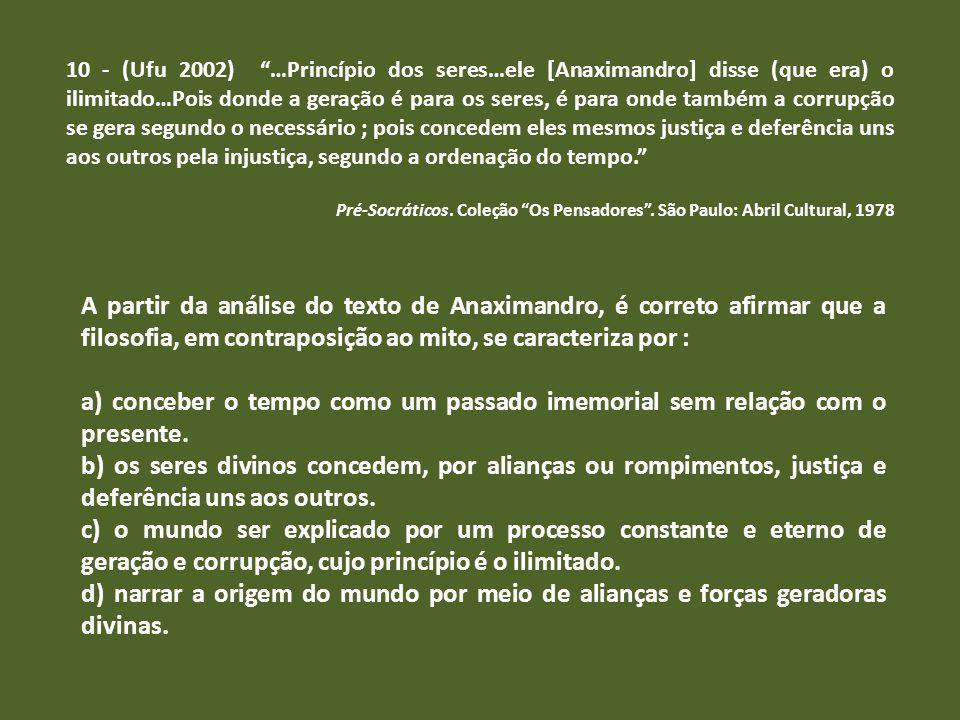 10 - (Ufu 2002) …Princípio dos seres…ele [Anaximandro] disse (que era) o ilimitado…Pois donde a geração é para os seres, é para onde também a corrupção se gera segundo o necessário ; pois concedem eles mesmos justiça e deferência uns aos outros pela injustiça, segundo a ordenação do tempo.